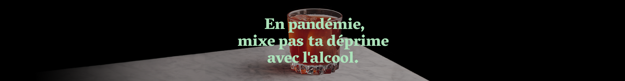 En pandémie, mixe pas ta déprime avec l'alcool.