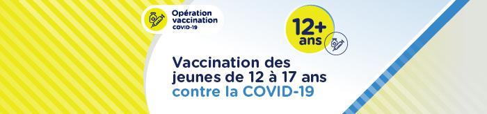 Opération vaccination COVID-19 - Vaccination des jeunes de 12 à 17 ans contre la COVID-19 - 12 ans +