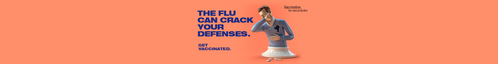 The flu can crack your defenses. Get vaccinated. Vaccination, the best protection.